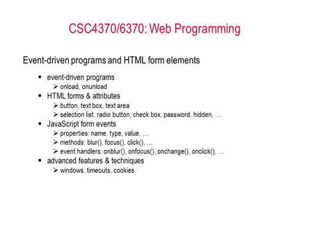 CSC4370/6370: Web Programming <strong>Event</strong>-driven programs and HTML form elements  <strong>event</strong>-driven programs  onload, onunload  HTML forms & attributes  button,