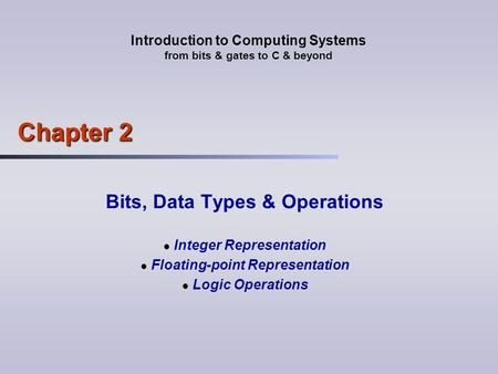 Introduction to Computing Systems from bits & gates to C & beyond Chapter 2 Bits, Data Types & Operations Integer Representation Floating-point Representation.