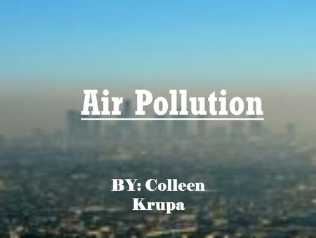 Air Pollution BY: Colleen Krupa. Causes Of Air Pollution Pollution- any change in the atmosphere that has a harmful effect Pollutants- substances that.