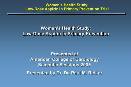 Women's Health Study: Low-Dose Aspirin in Primary Prevention Presented at American College of Cardiology Scientific Sessions 2005 Presented by Dr. Dr.