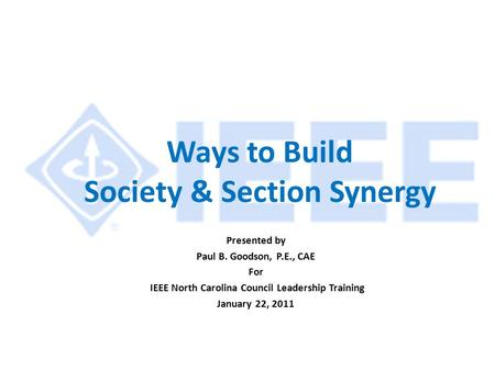 Ways to Build Society & Section Synergy Presented by Paul B. Goodson, P.E., CAE For IEEE North Carolina Council Leadership Training January 22, 2011.
