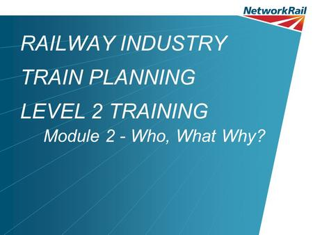 RAILWAY INDUSTRY TRAIN PLANNING LEVEL 2 TRAINING Module 2 - Who, What Why?