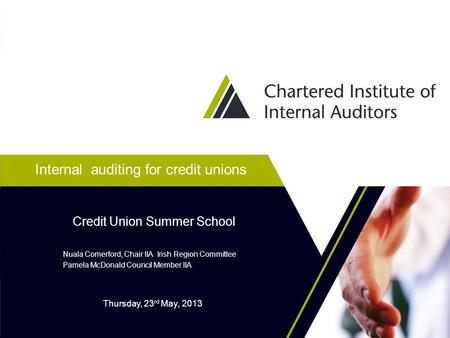 Internal auditing for credit unions Nuala Comerford, Chair IIA Irish Region Committee Pamela McDonald Council Member IIA Credit Union Summer School Thursday,