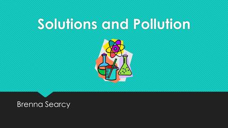 Solutions and Pollution Brenna Searcy. Essential Question  How do foreign substances cause pollution?