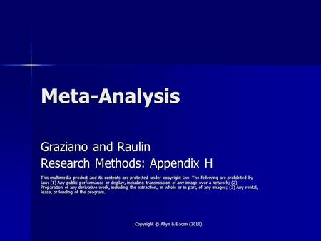 Copyright © Allyn & Bacon (2010) Meta-Analysis Graziano and Raulin Research Methods: Appendix H This multimedia product and its contents are protected.