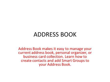 ADDRESS BOOK Address Book makes it easy to manage your current address book, personal organizer, or business card collection. Learn how to create contacts.