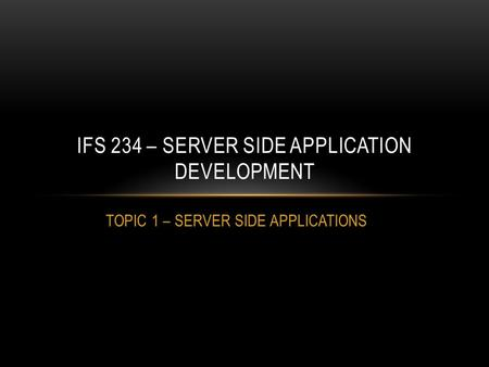 TOPIC 1 – SERVER SIDE APPLICATIONS IFS 234 – SERVER SIDE APPLICATION DEVELOPMENT.