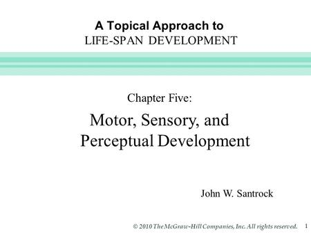 Slide 1 © 2010 The McGraw-Hill Companies, Inc. All rights reserved. 1 A Topical Approach to LIFE-SPAN DEVELOPMENT John W. Santrock Chapter Five: Motor,