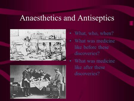 Anaesthetics and Antiseptics What, who, when? What was medicine like before these discoveries? What was medicine like after these discoveries?
