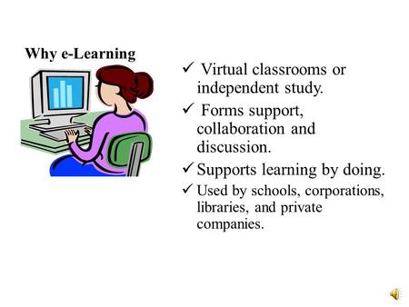 Why e-Learning Virtual classrooms or independent study. Forms support, collaboration and discussion. Supports learning by doing. Used by schools, corporations,
