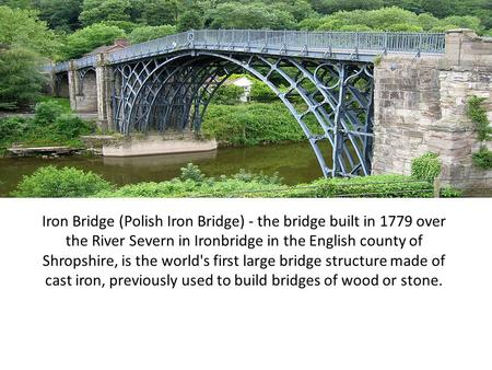 Iron Bridge (Polish Iron Bridge) - the bridge built in 1779 over the River Severn in Ironbridge in the English county of Shropshire, is the world's first.