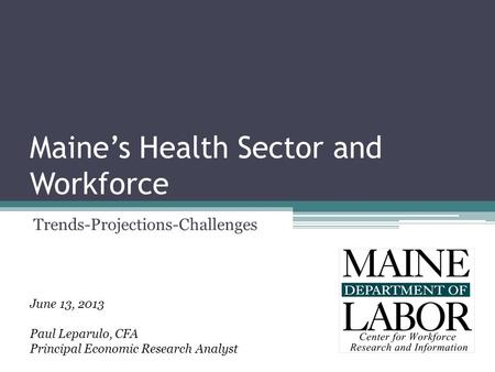 Maine's Health Sector and Workforce Trends-Projections-Challenges June 13, 2013 Paul Leparulo, CFA Principal Economic Research Analyst.