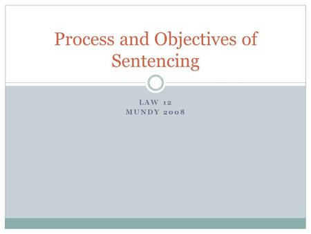 LAW 12 MUNDY 2008 Process and Objectives of Sentencing.