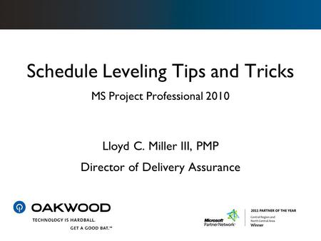 Schedule Leveling Tips and Tricks MS Project Professional 2010 Lloyd C. Miller III, PMP Director of Delivery Assurance.