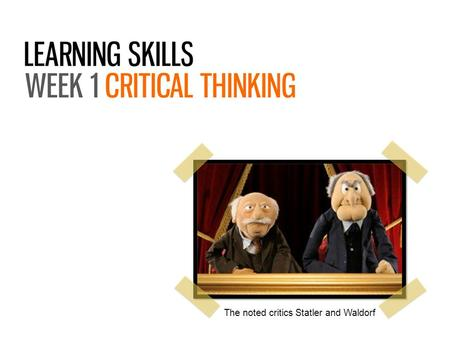 The noted critics Statler and Waldorf. What critical thinking is and why it matters How it can be applied to different academic disciplines What it means.