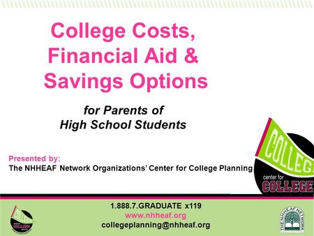 1.888.7.GRADUATE x119  College Costs, Financial Aid & Savings Options for Parents of High School Students Presented.
