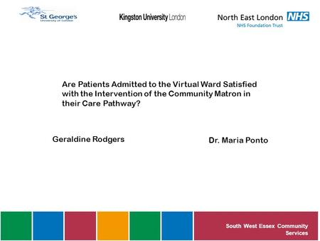 Are Patients Admitted to the Virtual Ward Satisfied with the Intervention of the Community Matron in their Care Pathway? Geraldine Rodgers Dr. Maria Ponto.