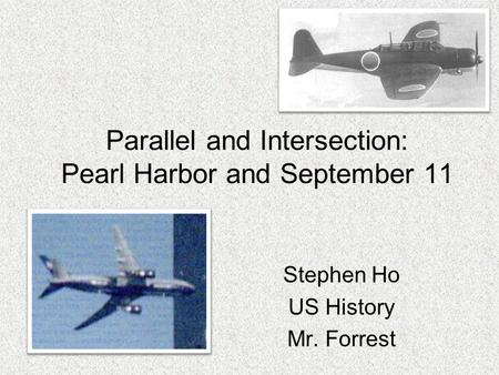 Parallel and Intersection: Pearl Harbor and September 11 Stephen Ho US History Mr. Forrest.