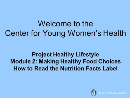 Welcome to the Center for Young Women's Health Project Healthy Lifestyle Module 2: Making Healthy Food Choices How to Read the Nutrition Facts Label.