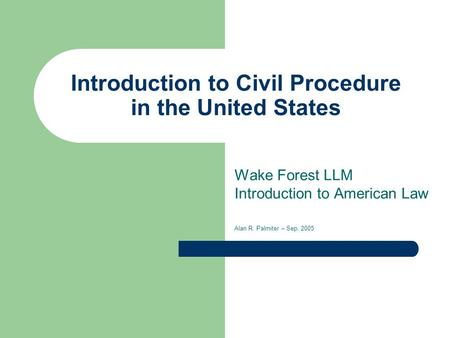 Introduction to Civil Procedure in the United States Wake Forest LLM Introduction to American Law Alan R. Palmiter – Sep. 2005.