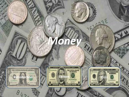 Money Introduction Lesson Quiz Introduction Basic information In order to begin this lesson you need to know a few things. One dollar bills=1 Five.