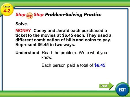 Lesson 4-2 Example 4 4-2 Solve. MONEY Casey and Jerald each purchased a ticket to the movies at $6.45 each. They used a different combination of bills.