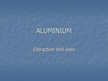 ALUMINIUM Extraction and uses. BACKGROUND Aluminium is the most common metal in the Earth's crust. It comprises approximately 7.5% of the crust by mass.