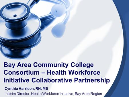 Bay Area Community College Consortium – Health Workforce Initiative Collaborative Partnership Cynthia Harrison, RN, MS Interim Director, Health Workforce.