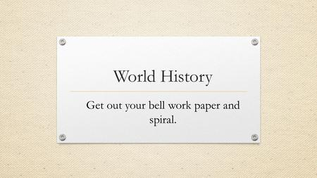 World History Get out your bell work paper and spiral.