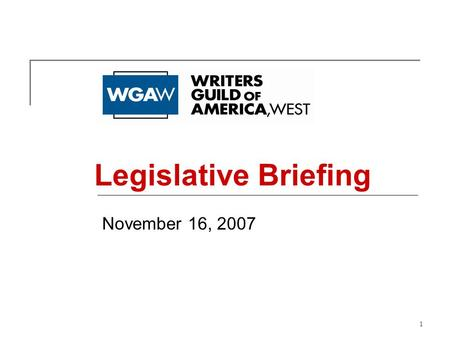 1 November 16, 2007 Legislative Briefing. 2 Who We Are The Writers Guild of America, West (WGAW) represents almost 8,000 writers in the motion picture,