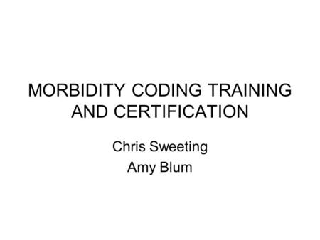 MORBIDITY CODING TRAINING AND CERTIFICATION Chris Sweeting Amy Blum.