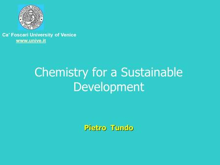 Pietro Tundo <strong>Chemistry</strong> for a Sustainable Development Pietro Tundo Ca' Foscari University of Venice www.unive.it.