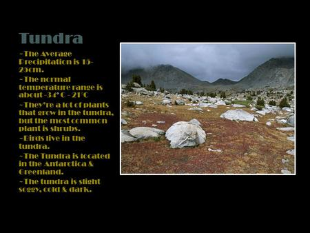Tundra ~The Average Precipitation is 15- 25cm. ~The normal temperature range is about -34 ° C - 21°C ~They're a lot of plants that grow in the tundra,