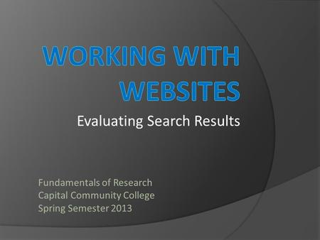 Evaluating Search Results Fundamentals of Research Capital Community College Spring Semester 2013.