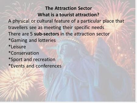 The Attraction Sector What is a tourist attraction? A physical or cultural feature of a particular place that travellers see as meeting their specific.
