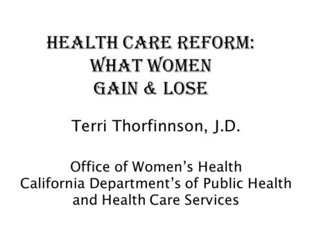 Health <strong>Care</strong> Reform: What Women Gain & Lose Terri Thorfinnson, J.D. Office of Women's Health California Department's of Public Health and Health <strong>Care</strong> Services.