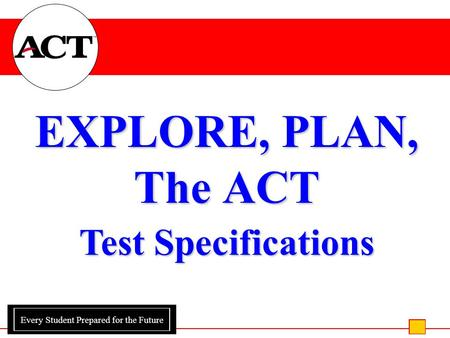 Every Student Prepared for the Future EXPLORE, PLAN, The ACT Test Specifications.