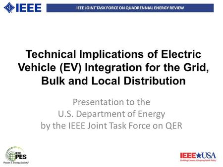 IEEE JOINT TASK FORCE ON QUADRENNIAL ENERGY REVIEW Technical Implications of Electric Vehicle (EV) Integration for the Grid, Bulk and Local Distribution.