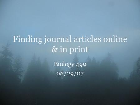 Finding journal articles online & in print Biology 499 08/29/07.