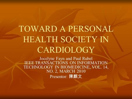 TOWARD A PERSONAL HEALTH SOCIETY IN CARDIOLOGY Jocelyne Fayn and Paul Rubel IEEE TRANSACTIONS ON INFORMATION TECHNOLOGY IN BIOMEDICINE, VOL. 14, NO. 2,