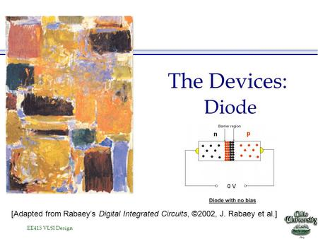 EE415 VLSI Design The Devices: Diode [Adapted from Rabaey's Digital Integrated Circuits, ©2002, J. Rabaey et al.]