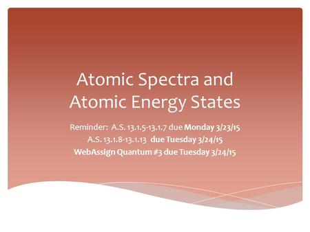 Atomic Spectra and Atomic Energy States Reminder: A.S. 13.1.5-13.1.7 due Monday 3/23/15 A.S. 13.1.8-13.1.13 due Tuesday 3/24/15 WebAssign Quantum #3 due.