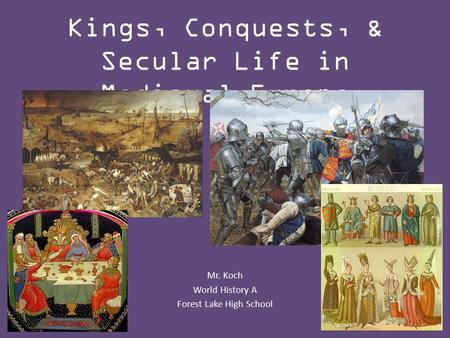 Kings, Conquests, & Secular Life in Medieval Europe Mr. Koch World History A Forest Lake High School.