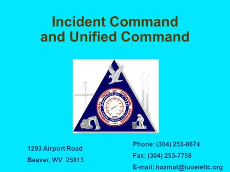 Incident Command and Unified Command 1293 Airport Road Beaver, WV 25813 Phone: (304) 253-8674 Fax: (304) 253-7758