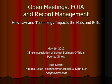 Open Meetings, FOIA and Record Management How Law and Technology Impacts the Nuts and Bolts May 16, 2012 Illinois Association of School Business Officials.