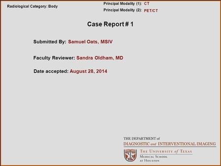 Case Report # 1 Submitted By: Samuel Oats, MSIV Radiological Category: Body Principal Modality (1): Principal Modality (2): PET/CT CT Faculty Reviewer: