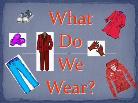 What Do We Wear?. When it's cold I usually wear (a) … When it's warm I usually wear (a) … Now I'm wearing (a) …
