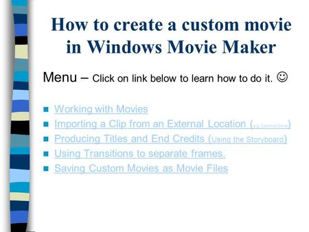 How to create a custom movie in Windows Movie Maker Menu – Click on link below to learn how to do it. Working with Movies Importing a Clip from an External.