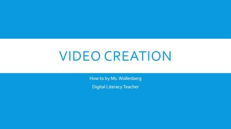 VIDEO CREATION How to by Ms. Wollenberg Digital Literacy Teacher.