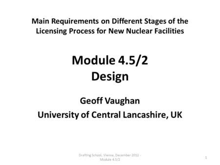 Main Requirements on Different Stages of the Licensing Process for New Nuclear Facilities Module 4.5/2 Design Geoff Vaughan University of Central Lancashire,